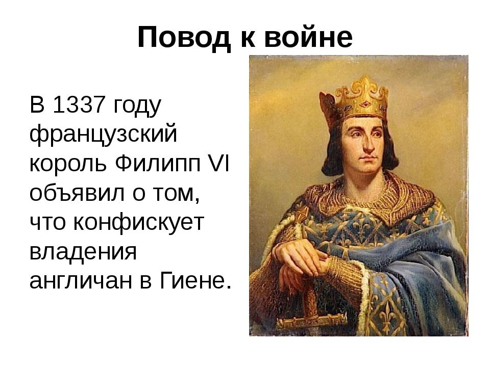 Повод к войне В 1337 году французский король Филипп VI объявил о том, что кон...