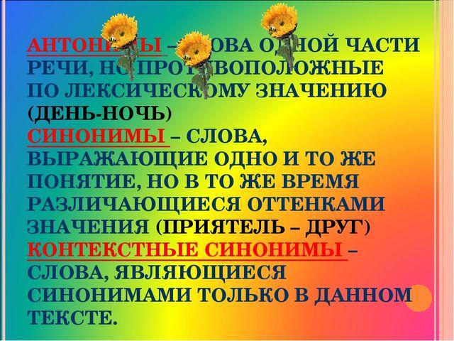 АНТОНИМЫ –СЛОВА ОДНОЙ ЧАСТИ РЕЧИ, НО ПРОТИВОПОЛОЖНЫЕ ПО ЛЕКСИЧЕСКОМУ ЗНАЧЕНИЮ...