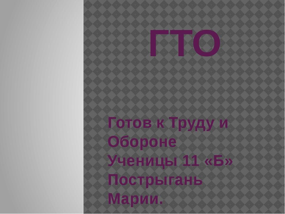 ГТО Готов к Труду и Обороне Ученицы 11 «Б» Пострыгань Марии.