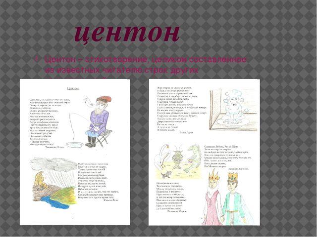 центон Центон – стихотворение, целиком составленное из известных читателю ст...