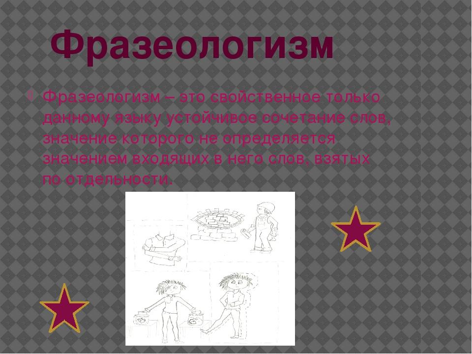 Фразеологизм Фразеологизм – это свойственное только данному языку устойчивое...