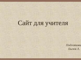 Сайт для учителя Подготовил: Бызов А. В.