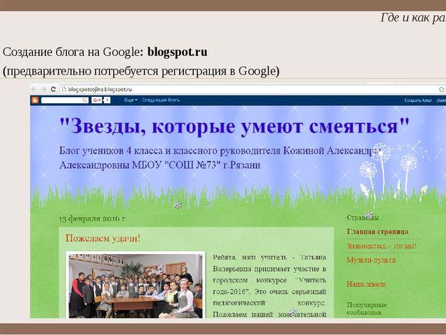 Создание блога на Google: blogspot.ru (предварительно потребуется регистрация...