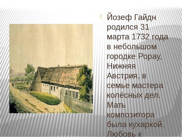 Йозеф Гайдн родился 31 марта 1732 года в небольшом городке Рорау, Нижняя Авс...