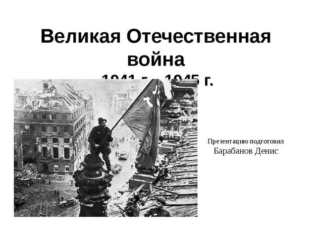 Великая Отечественная война 1941 г. - 1945 г. Презентацию подготовил Барабано...