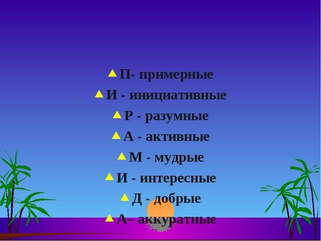 П- примерные И - инициативные Р - разумные А - активные М - мудрые И - интере...