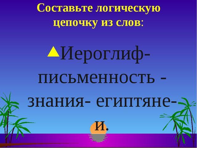 Составьте логическую цепочку из слов: Иероглиф- письменность - знания- египтя...