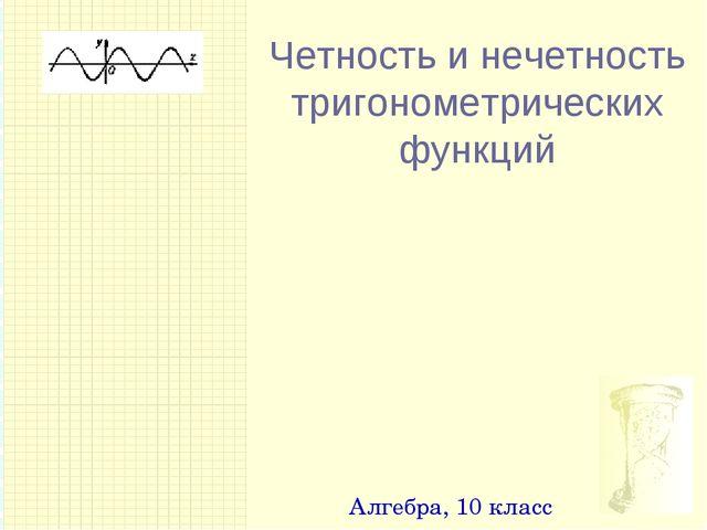 Четность и нечетность тригонометрических функций Алгебра, 10 класс