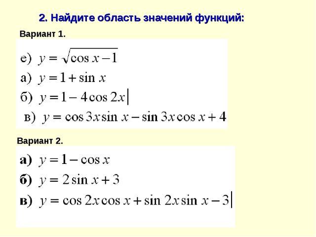 2. Найдите область значений функций: Вариант 1. Вариант 2.