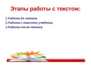 Этапы работы с текстом: 1.Работа до чтения. 2.Работа с текстом учебника. 3.Ра