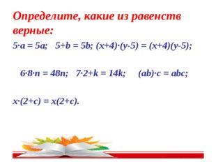 Определите, какие из равенств верные: 5∙a = 5a; 5+b = 5b; (x+4)∙(y-5) = (x+4)