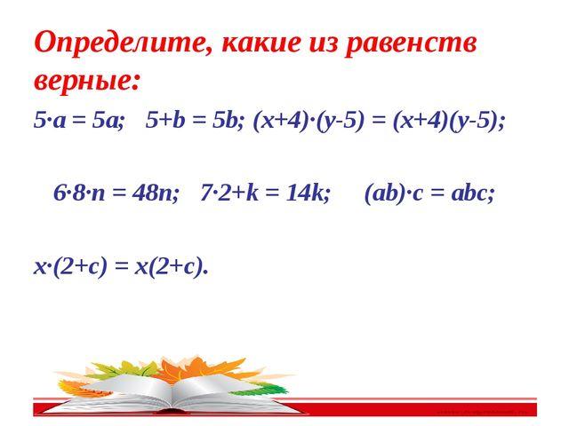 Определите, какие из равенств верные: 5∙a = 5a; 5+b = 5b; (x+4)∙(y-5) = (x+4)...