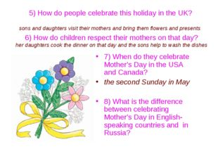 5) How do people celebrate this holiday in the UK? sons and daughters visit