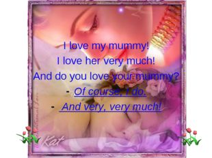 I love my mummy! I love her very much! And do you love your mummy? Of course,