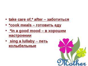 take care of,* after – заботиться *cook meals – готовить еду *in a good mood
