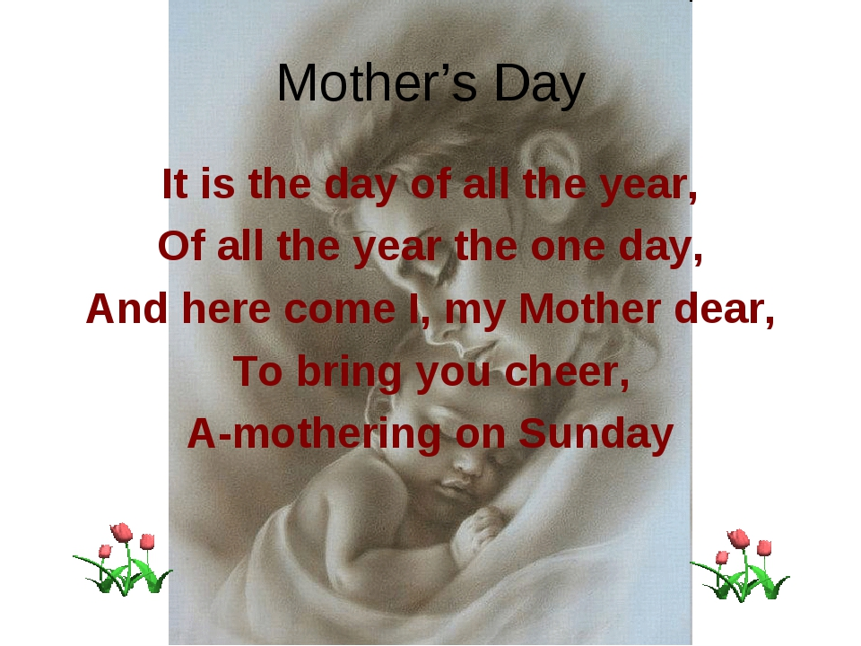 Mother's Day It is the day of all the year, Of all the year the one day, And...
