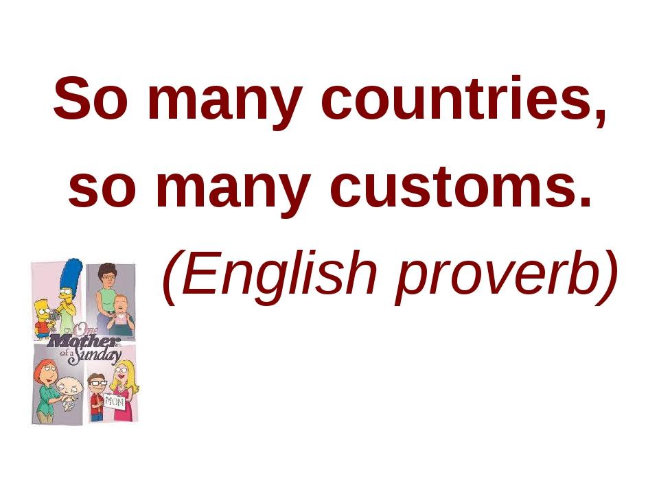 So many countries, so many customs. (English proverb)
