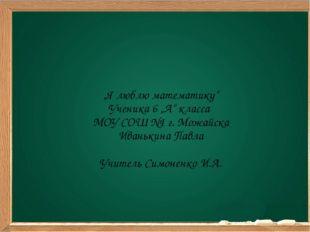 """""""Я люблю математику"""" Ученика 6 """"А"""" класса МОУ СОШ №1 г. Можайска Иванькина П"""