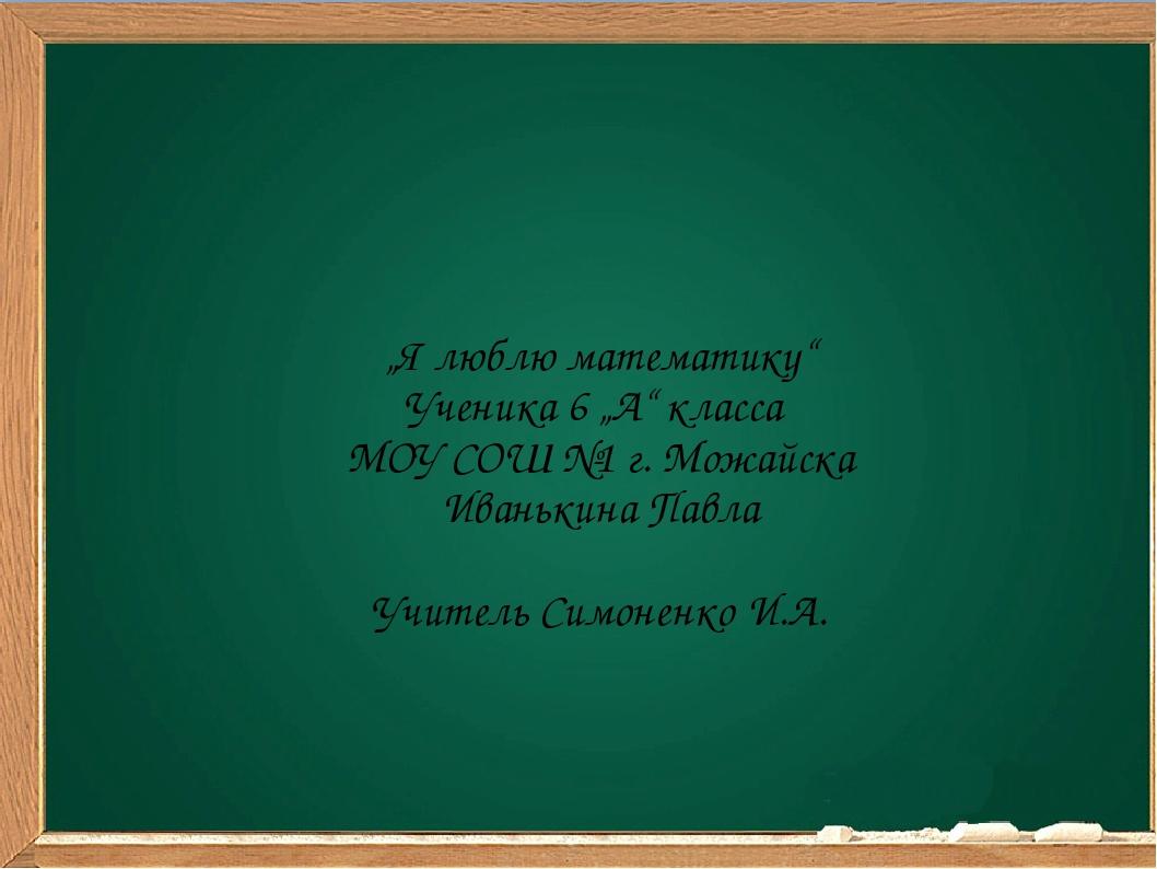 """""""Я люблю математику"""" Ученика 6 """"А"""" класса МОУ СОШ №1 г. Можайска Иванькина П..."""