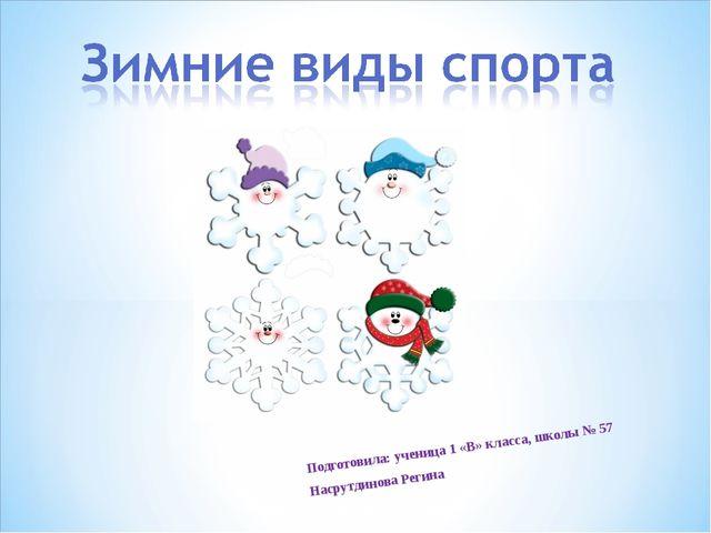 Подготовила: ученица 1 «В» класса, школы № 57 Насрутдинова Регина