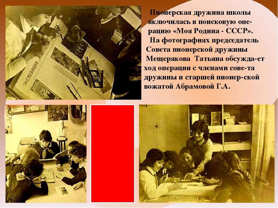 Пионерская дружина школы включилась в поисковую опе- рацию «Моя Родина - ССС...