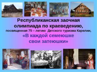 Республиканская заочная олимпиада по краеведению, посвященная 75 – летию Детс