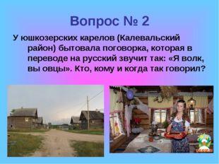 Вопрос № 2 У юшкозерских карелов (Калевальский район) бытовала поговорка, кот