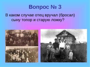 Вопрос № 3 В каком случае отец вручал (бросал) сыну топор и старую ложку?