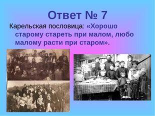 Ответ № 7 Карельская пословица: «Хорошо старому стареть при малом, любо малом