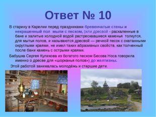 Ответ № 10 В старину в Карелии перед праздниками бревенчатые стены и некрашен