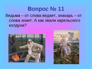 Вопрос № 11 Ведьма – от слова ведает, знахарь – от слова знает. А как звали к