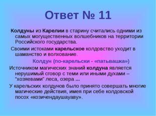 Ответ № 11 КолдуныизКарелиив старину считались одними из самыхмогуществен