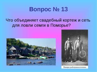 Вопрос № 13 Что объединяет свадебный кортеж и сеть для ловли семги в Поморье?