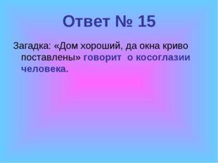 Ответ № 15 Загадка: «Дом хороший, да окна криво поставлены» говорит о косогла