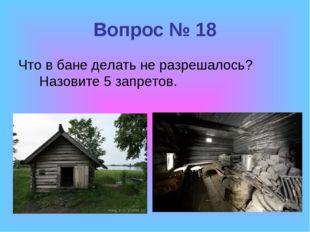 Вопрос № 18 Что в бане делать не разрешалось? Назовите 5 запретов.