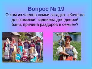Вопрос № 19 О ком из членов семьи загадка: «Кочерга для каменки, задвижка для
