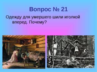 Вопрос № 21 Одежду для умершего шили иголкой вперед. Почему?