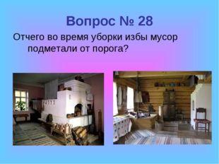 Вопрос № 28 Отчего во время уборки избы мусор подметали от порога?