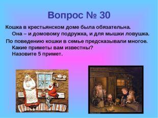 Вопрос № 30 Кошка в крестьянском доме была обязательна. Она – и домовому подр
