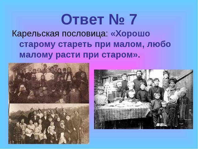 Ответ № 7 Карельская пословица: «Хорошо старому стареть при малом, любо малом...