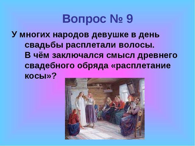 Вопрос № 9 У многих народов девушке в день свадьбы расплетали волосы. В чём з...