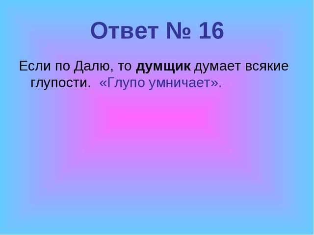 Ответ № 16 Если по Далю, то думщик думает всякие глупости. «Глупо умничает».