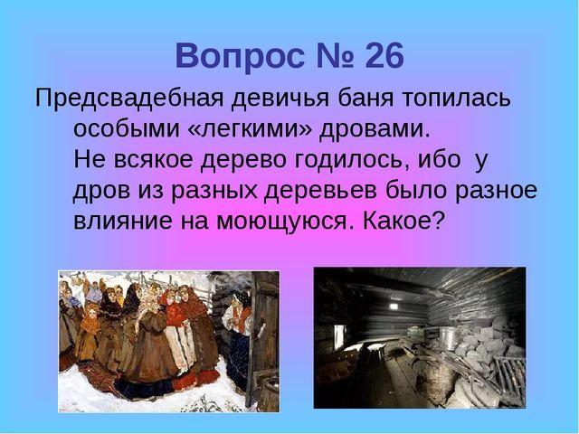 Вопрос № 26 Предсвадебная девичья баня топилась особыми «легкими» дровами. Не...