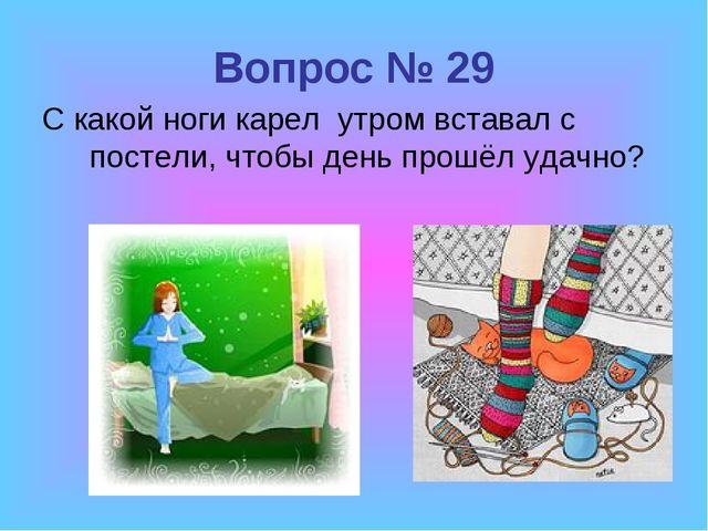 Вопрос № 29 С какой ноги карел утром вставал с постели, чтобы день прошёл уда...
