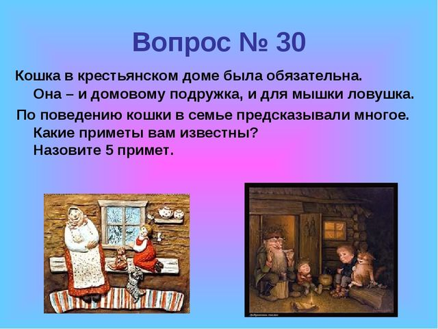 Вопрос № 30 Кошка в крестьянском доме была обязательна. Она – и домовому подр...