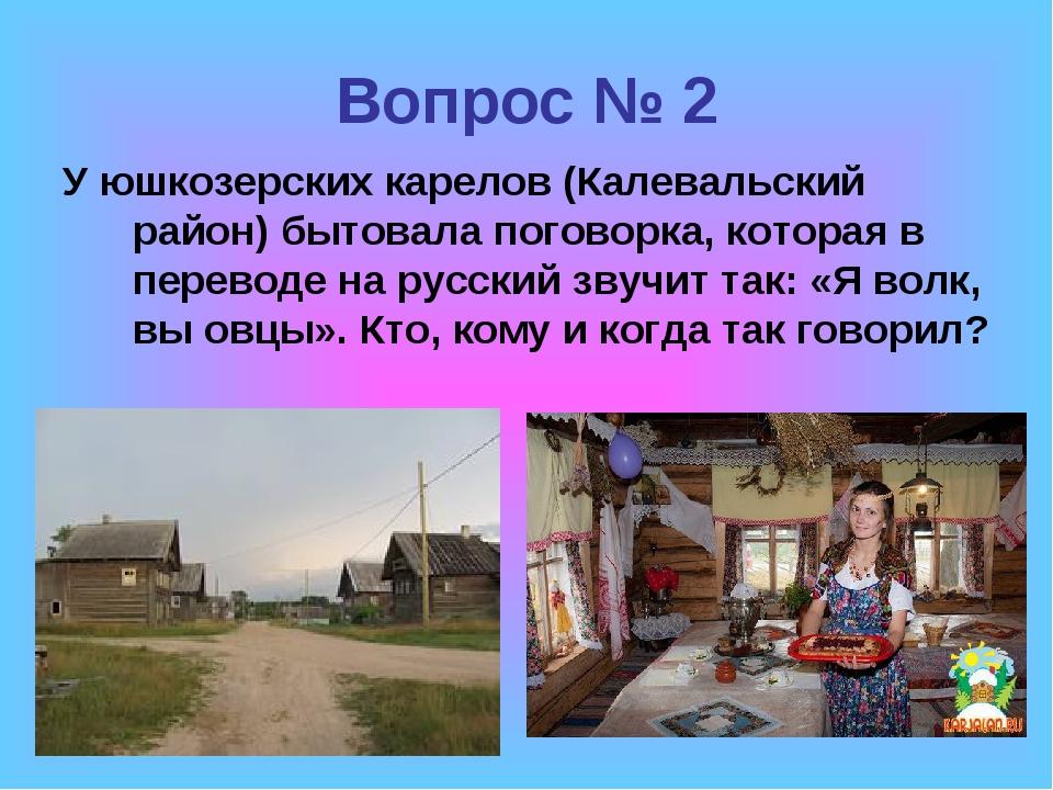 Вопрос № 2 У юшкозерских карелов (Калевальский район) бытовала поговорка, кот...