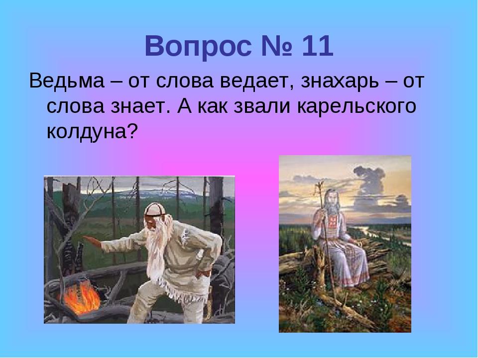 Вопрос № 11 Ведьма – от слова ведает, знахарь – от слова знает. А как звали к...