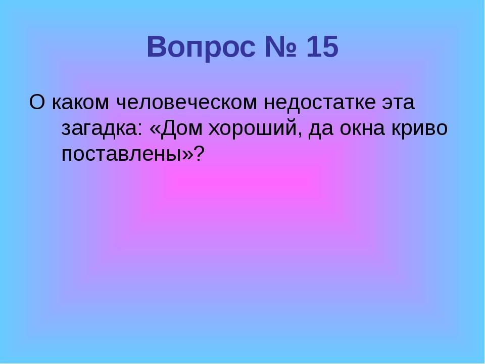 Вопрос № 15 О каком человеческом недостатке эта загадка: «Дом хороший, да окн...