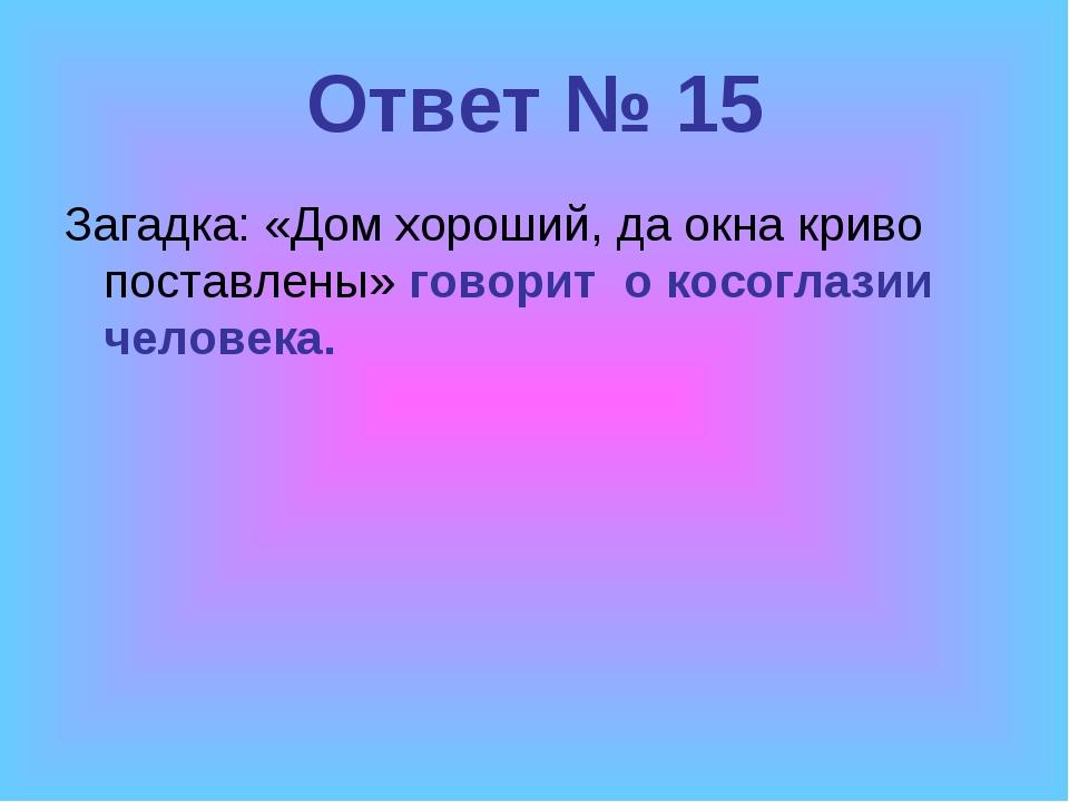 Ответ № 15 Загадка: «Дом хороший, да окна криво поставлены» говорит о косогла...