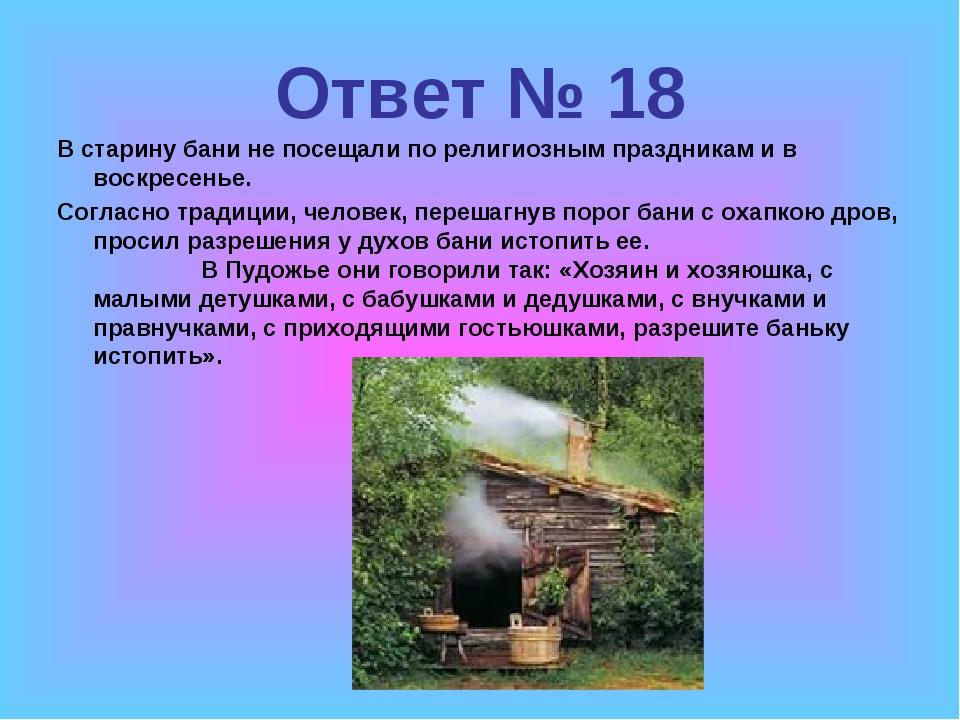Ответ № 18 В старину бани не посещали по религиозным праздникам и в воскресен...